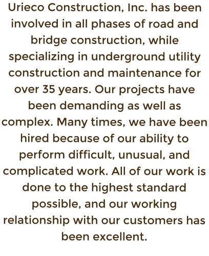 Urieco Construction, Inc. has been involved in all phases of road and bridge construction, while specializing in underground utility construction and maintenance for over 35 years. Our projects have been demanding as well as complex. Many times, we have been hired because of our ability to perform difficult, unusual, and complicated work. All of our work is done to the highest standard possible, and our working relationship with our customers has been excellent.